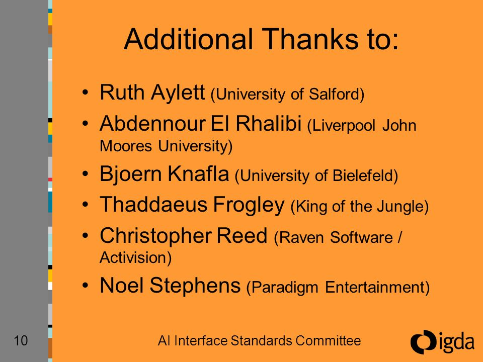 10AI Interface Standards Committee Additional Thanks to: Ruth Aylett (University of Salford) Abdennour El Rhalibi (Liverpool John Moores University) Bjoern Knafla (University of Bielefeld) Thaddaeus Frogley (King of the Jungle) Christopher Reed (Raven Software / Activision) Noel Stephens (Paradigm Entertainment)