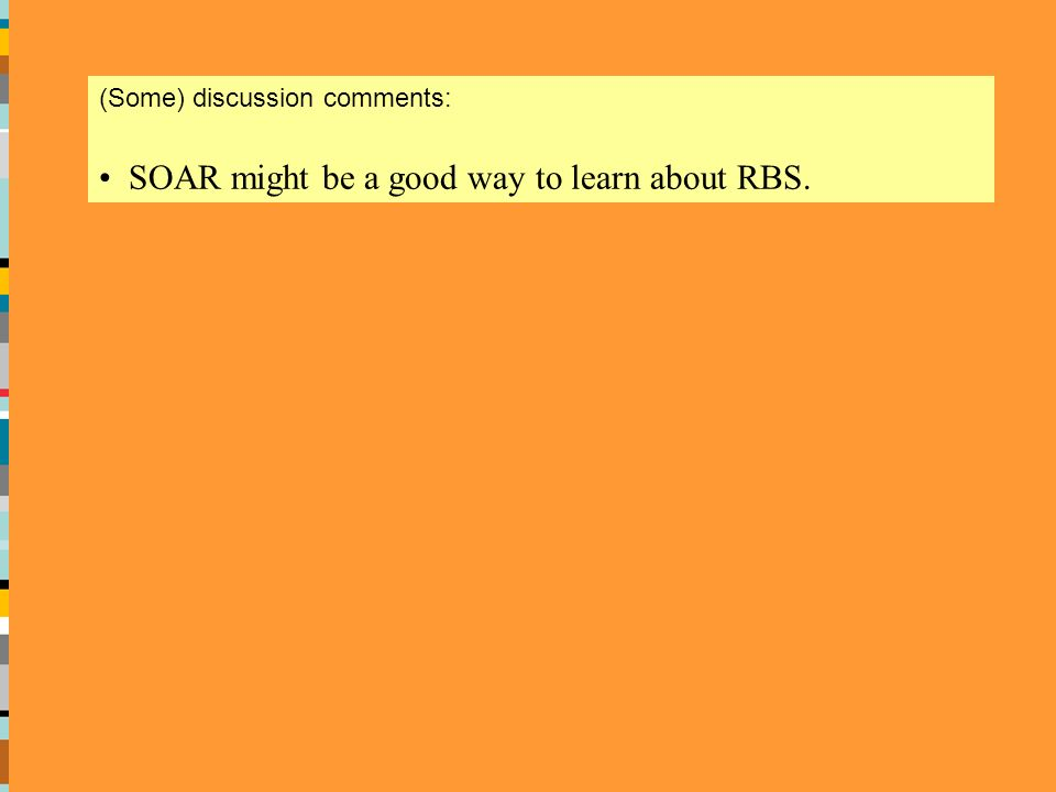 (Some) discussion comments: SOAR might be a good way to learn about RBS.