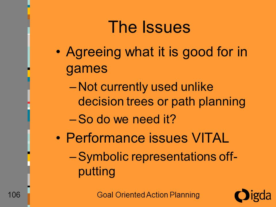 106Goal Oriented Action Planning The Issues Agreeing what it is good for in games –Not currently used unlike decision trees or path planning –So do we