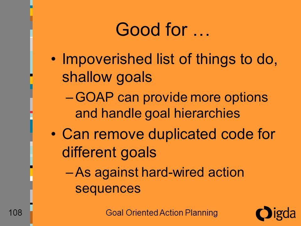 108Goal Oriented Action Planning Good for … Impoverished list of things to do, shallow goals –GOAP can provide more options and handle goal hierarchies Can remove duplicated code for different goals –As against hard-wired action sequences