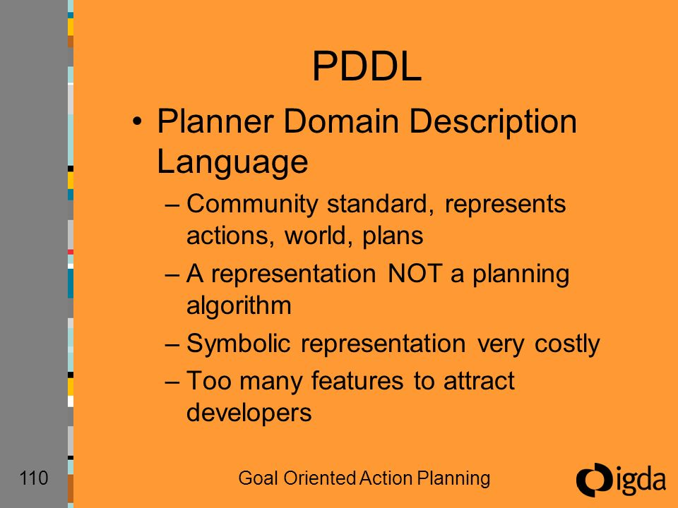 110Goal Oriented Action Planning PDDL Planner Domain Description Language –Community standard, represents actions, world, plans –A representation NOT a planning algorithm –Symbolic representation very costly –Too many features to attract developers
