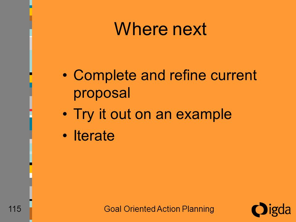 115Goal Oriented Action Planning Where next Complete and refine current proposal Try it out on an example Iterate