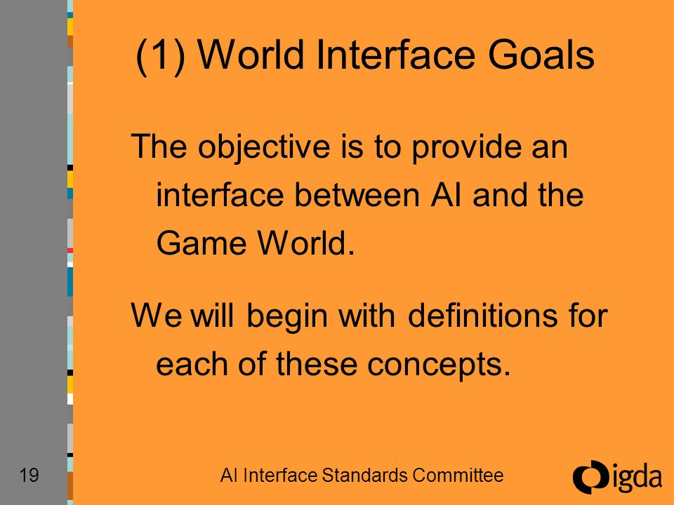 19AI Interface Standards Committee (1) World Interface Goals The objective is to provide an interface between AI and the Game World. We will begin wit