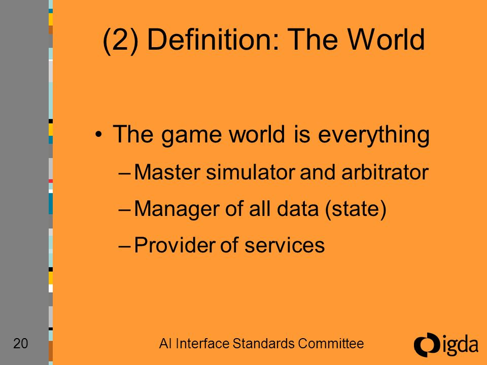 20AI Interface Standards Committee (2) Definition: The World The game world is everything –Master simulator and arbitrator –Manager of all data (state) –Provider of services