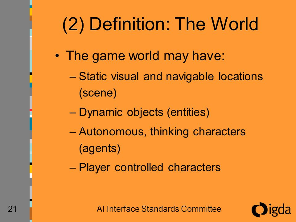 21AI Interface Standards Committee (2) Definition: The World The game world may have: –Static visual and navigable locations (scene) –Dynamic objects (entities) –Autonomous, thinking characters (agents) –Player controlled characters