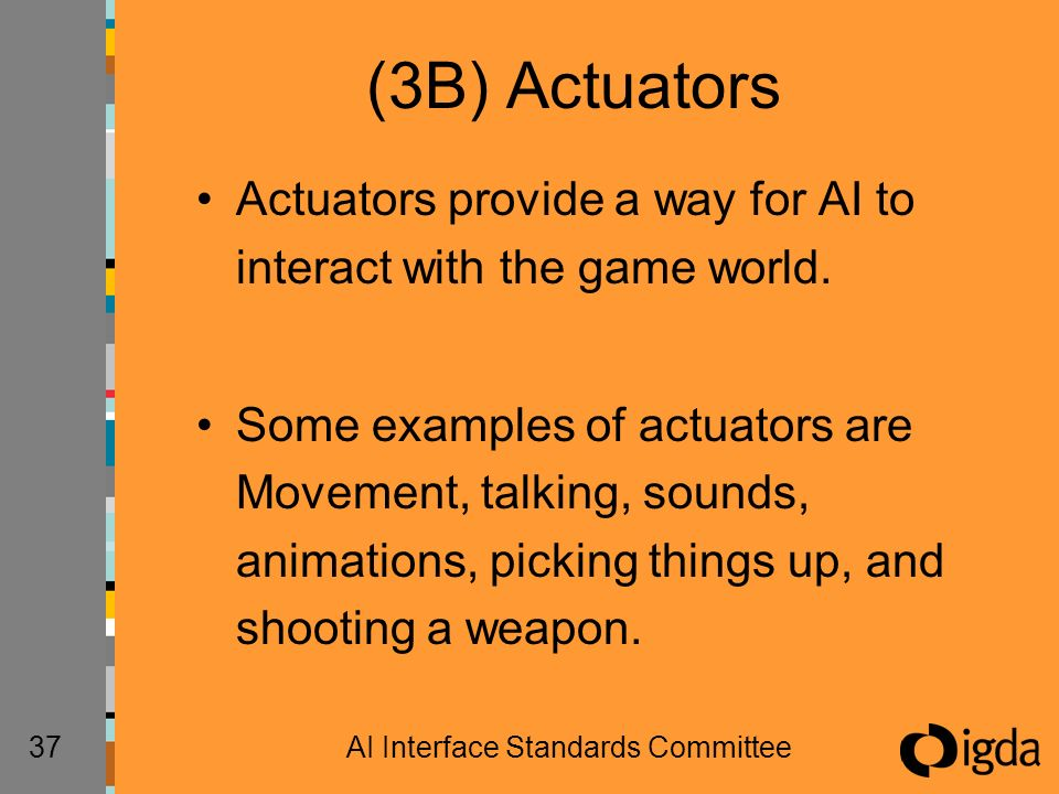 37AI Interface Standards Committee (3B) Actuators Actuators provide a way for AI to interact with the game world. Some examples of actuators are Movem