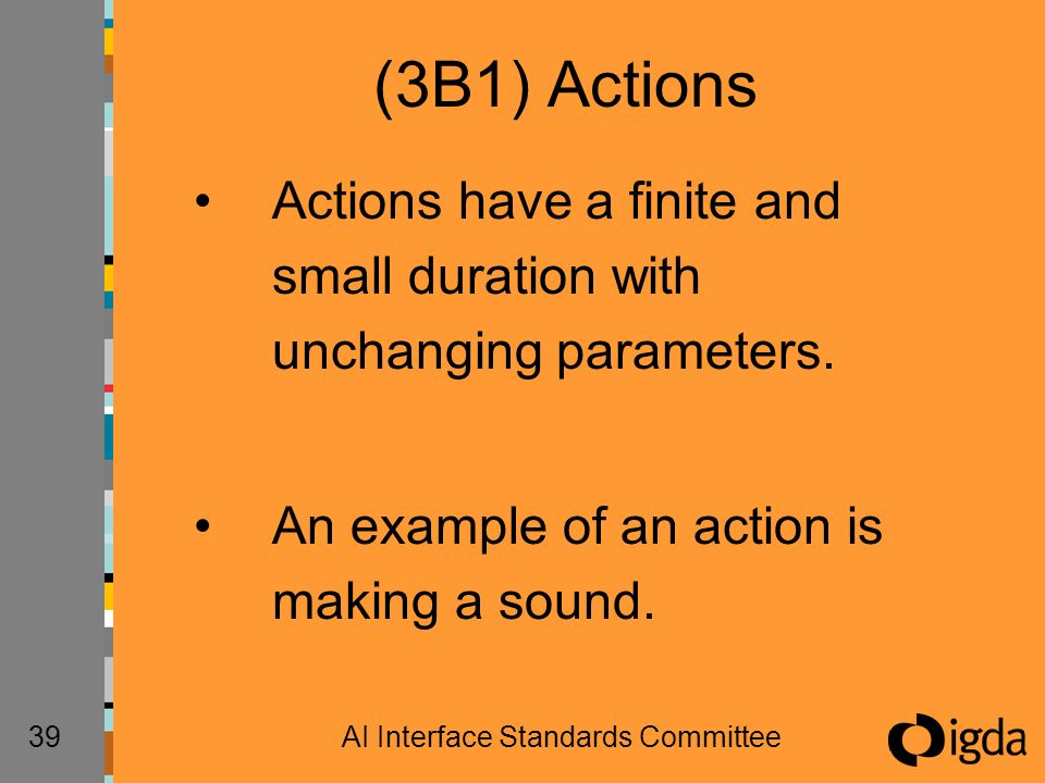 39AI Interface Standards Committee (3B1) Actions Actions have a finite and small duration with unchanging parameters. An example of an action is makin