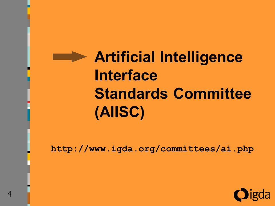 4AI Interface Standards Committee http://www.igda.org/committees/ai.php Artificial Intelligence Interface Standards Committee (AIISC)