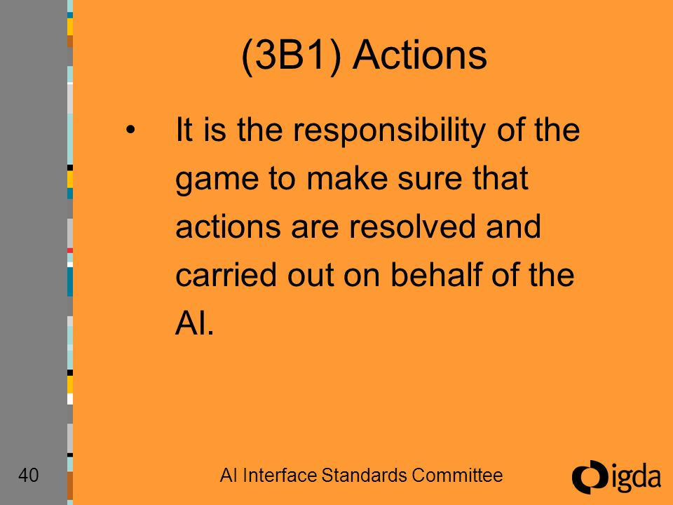 40AI Interface Standards Committee (3B1) Actions It is the responsibility of the game to make sure that actions are resolved and carried out on behalf of the AI.