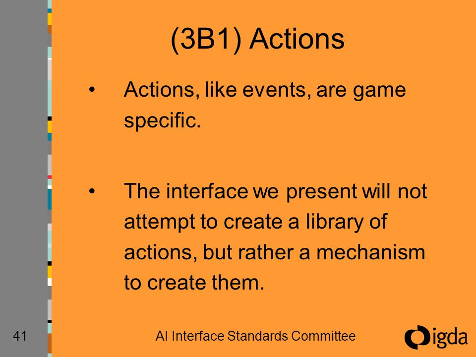 41AI Interface Standards Committee (3B1) Actions Actions, like events, are game specific. The interface we present will not attempt to create a librar