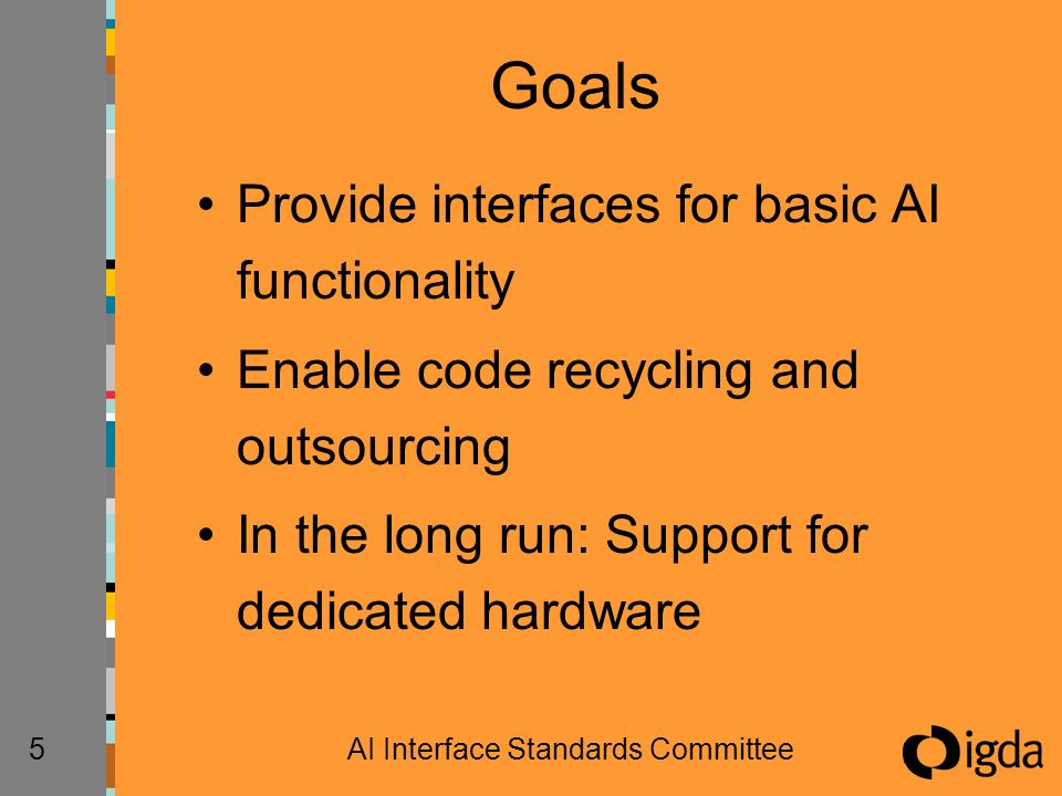 5AI Interface Standards Committee Goals Provide interfaces for basic AI functionality Enable code recycling and outsourcing In the long run: Support f