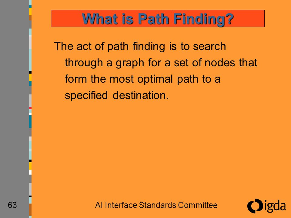 63AI Interface Standards Committee The act of path finding is to search through a graph for a set of nodes that form the most optimal path to a specif
