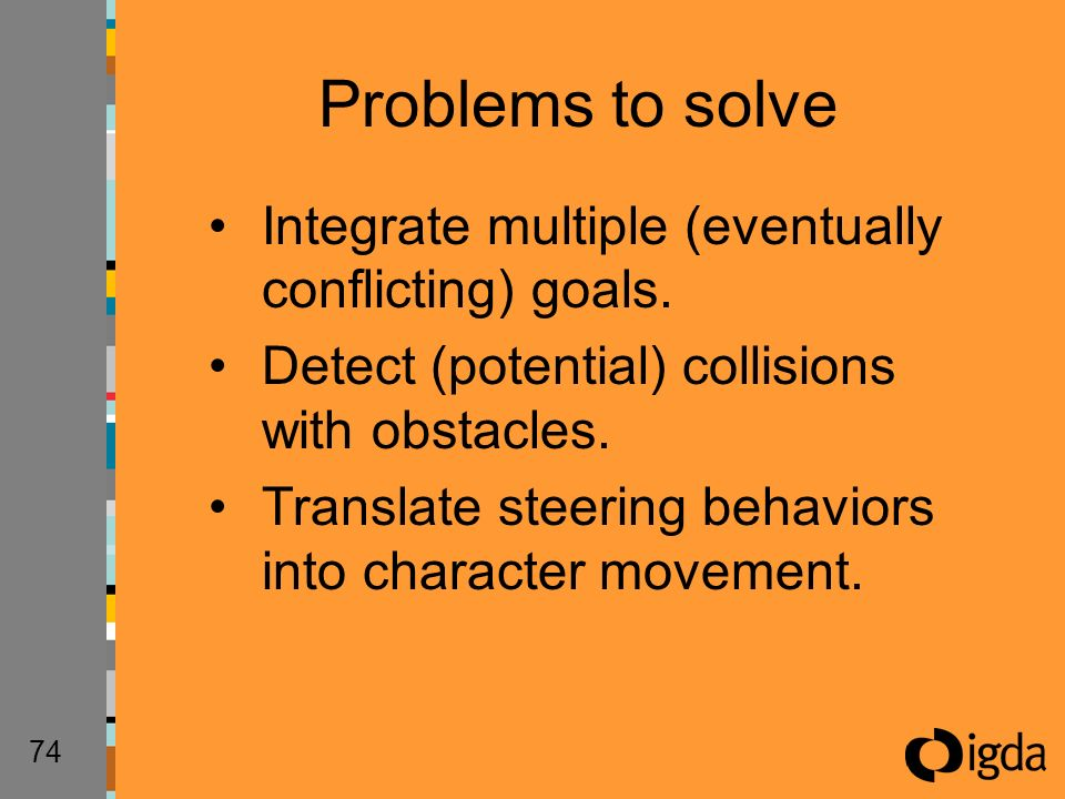 74 Integrate multiple (eventually conflicting) goals. Detect (potential) collisions with obstacles. Translate steering behaviors into character moveme