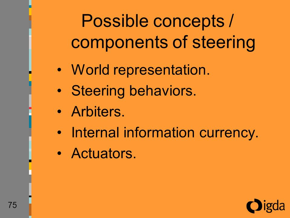 75 World representation. Steering behaviors. Arbiters. Internal information currency. Actuators. Possible concepts / components of steering