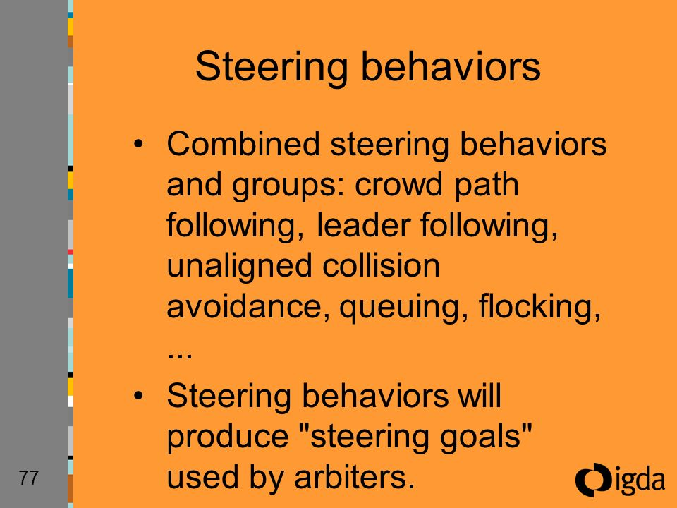 77 Combined steering behaviors and groups: crowd path following, leader following, unaligned collision avoidance, queuing, flocking,... Steering behav