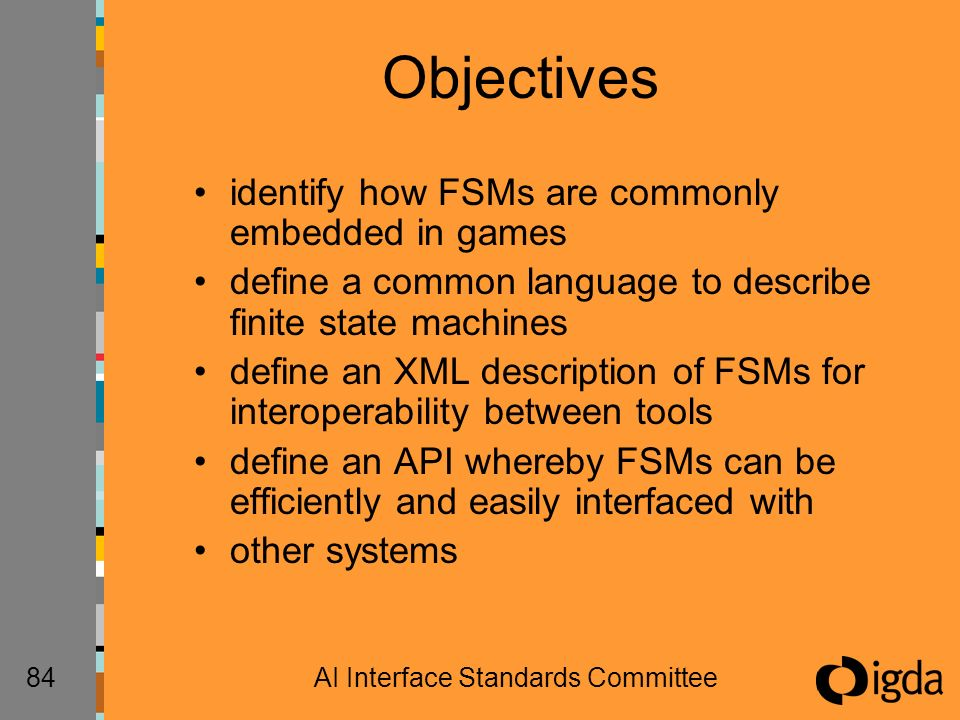 84AI Interface Standards Committee Objectives identify how FSMs are commonly embedded in games define a common language to describe finite state machines define an XML description of FSMs for interoperability between tools define an API whereby FSMs can be efficiently and easily interfaced with other systems