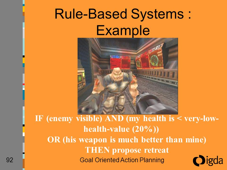 92Goal Oriented Action Planning Rule-Based Systems : Example IF (enemy visible) AND (my health is < very-low- health-value (20%)) OR (his weapon is much better than mine) THEN propose retreat