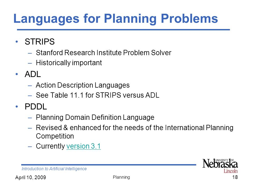 Introduction to Artificial Intelligence April 10, 2009 Planning Languages for Planning Problems STRIPS –Stanford Research Institute Problem Solver –Hi