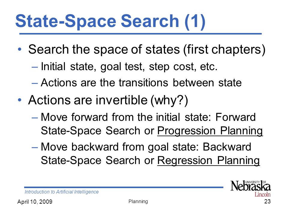 Introduction to Artificial Intelligence April 10, 2009 Planning State-Space Search (1) Search the space of states (first chapters) –Initial state, goa