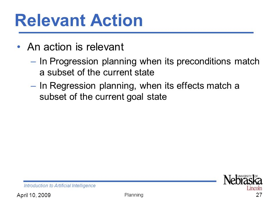 Introduction to Artificial Intelligence April 10, 2009 Planning Relevant Action An action is relevant –In Progression planning when its preconditions