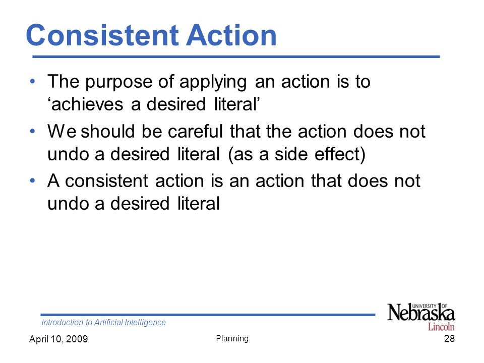 Introduction to Artificial Intelligence April 10, 2009 Planning Consistent Action The purpose of applying an action is to achieves a desired literal W
