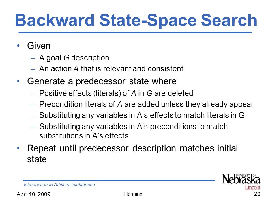 Introduction to Artificial Intelligence April 10, 2009 Planning Backward State-Space Search Given –A goal G description –An action A that is relevant