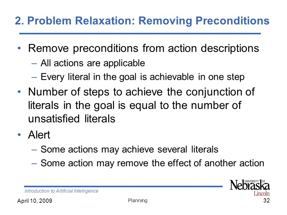 Introduction to Artificial Intelligence April 10, 2009 Planning 2. Problem Relaxation: Removing Preconditions Remove preconditions from action descrip