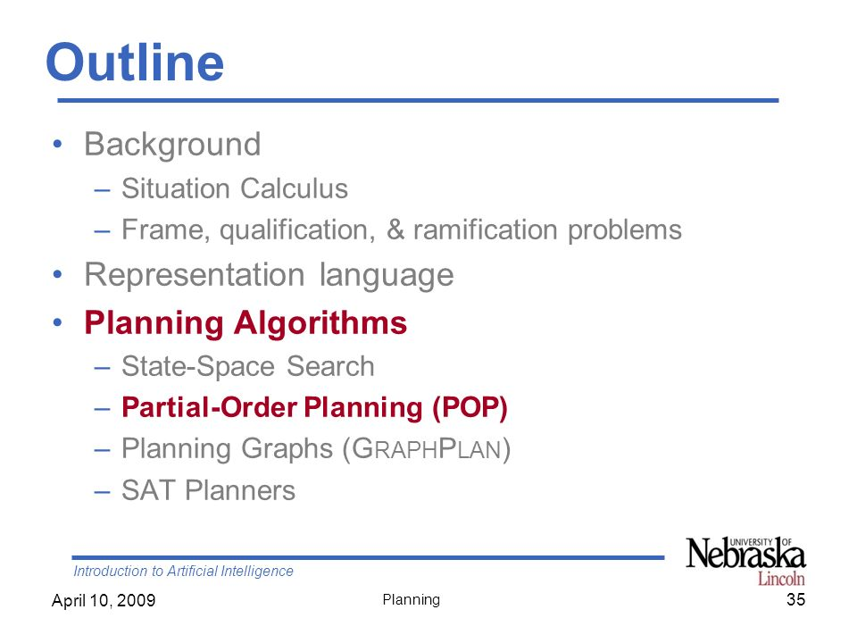 Introduction to Artificial Intelligence April 10, 2009 Planning Outline Background –Situation Calculus –Frame, qualification, & ramification problems