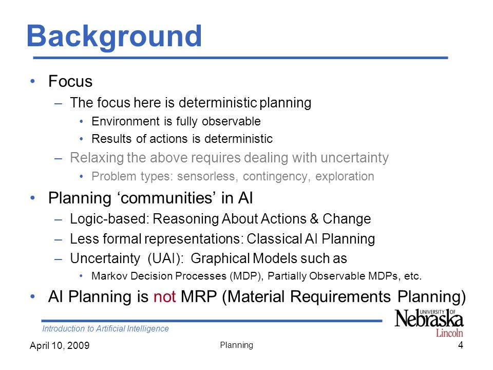 Introduction to Artificial Intelligence April 10, 2009 Planning POP Algorithm (1) Backtrack when fails to resolve a threat or find an operator Causal links –Recognize when to abandon a doomed plan without wasting time expanding irrelevant part of the plan –allow early pruning of inconsistent combination of actions When actions include variables, we need to find appropriate substitutions –Typically we try to delay commitments to instantiating a variable until we have no other choice (least commitment) POP is sound, complete, and systematic (no repetition) 45
