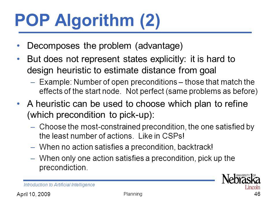 Introduction to Artificial Intelligence April 10, 2009 Planning POP Algorithm (2) Decomposes the problem (advantage) But does not represent states exp