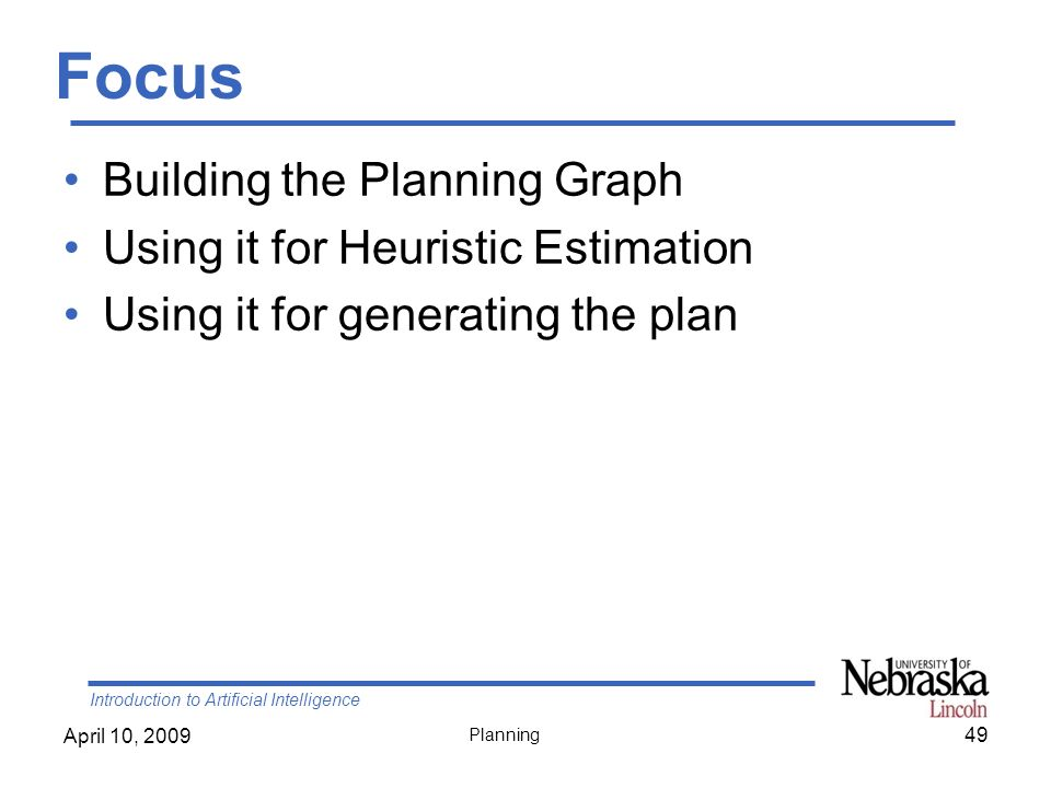 Introduction to Artificial Intelligence April 10, 2009 Planning Focus Building the Planning Graph Using it for Heuristic Estimation Using it for gener