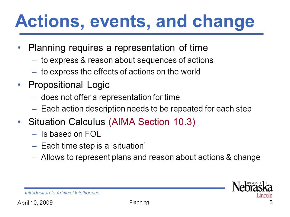 Introduction to Artificial Intelligence April 10, 2009 Planning Outline Background –Situation Calculus –Frame, qualification, & ramification problems Representation language Planning Algorithms –State-Space Search –Partial-Order Planning (POP) –Planning Graphs (G RAPH P LAN ) –SAT Planners 66
