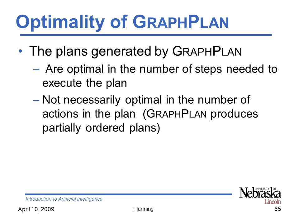 Introduction to Artificial Intelligence April 10, 2009 Planning Optimality of G RAPH P LAN The plans generated by G RAPH P LAN – Are optimal in the nu