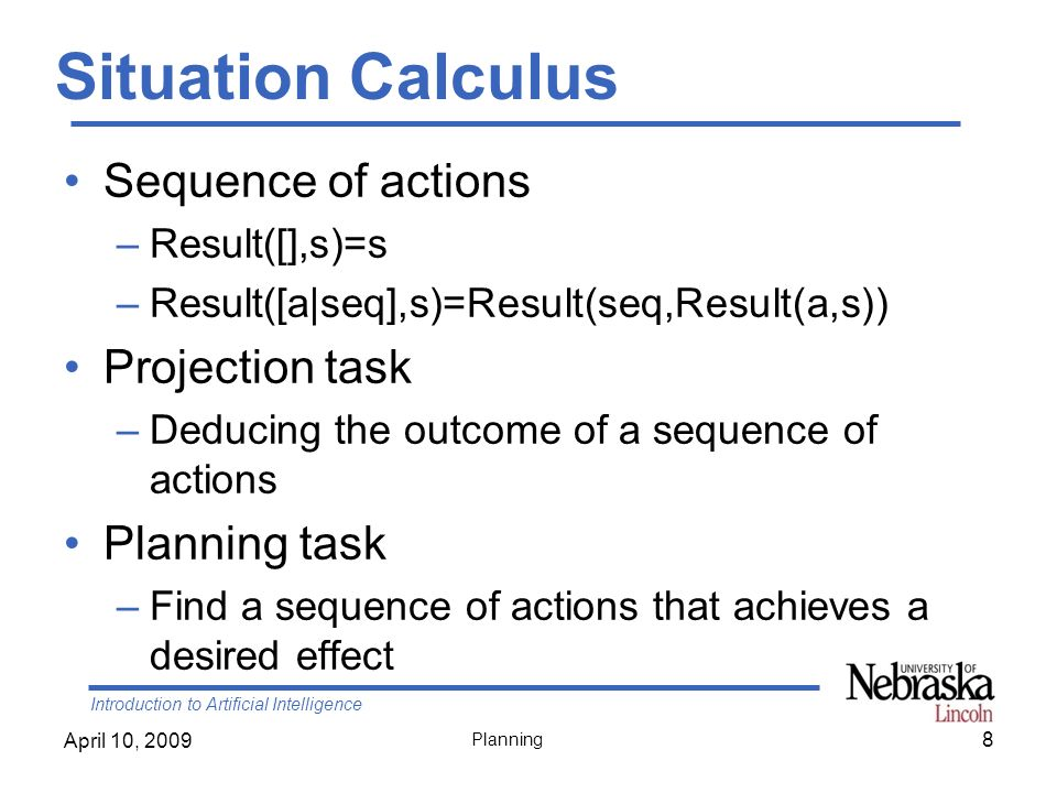 Introduction to Artificial Intelligence April 10, 2009 Planning Backward State-Space Search Given –A goal G description –An action A that is relevant and consistent Generate a predecessor state where –Positive effects (literals) of A in G are deleted –Precondition literals of A are added unless they already appear –Substituting any variables in As effects to match literals in G –Substituting any variables in As preconditions to match substitutions in As effects Repeat until predecessor description matches initial state 29