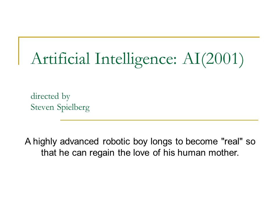 Artificial Intelligence: AI(2001) directed by Steven Spielberg A highly advanced robotic boy longs to become real so that he can regain the love of his human mother.