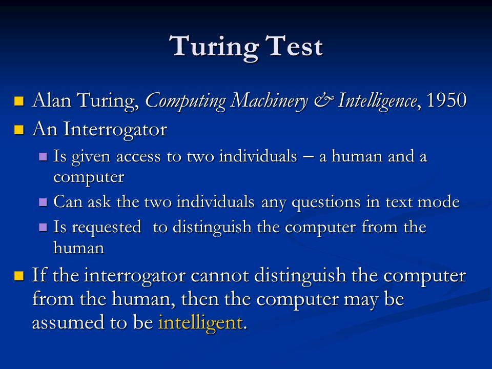 Turing Test Alan Turing, Computing Machinery & Intelligence, 1950 Alan Turing, Computing Machinery & Intelligence, 1950 An Interrogator An Interrogato