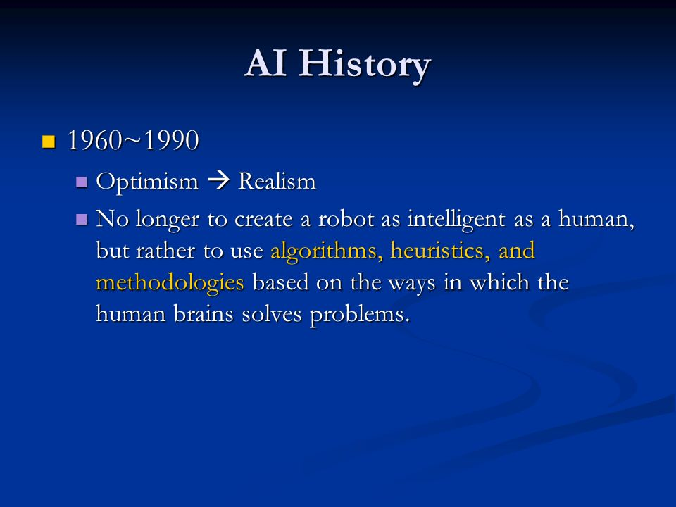 AI History 1960~1990 1960~1990 Optimism Realism Optimism Realism No longer to create a robot as intelligent as a human, but rather to use algorithms,
