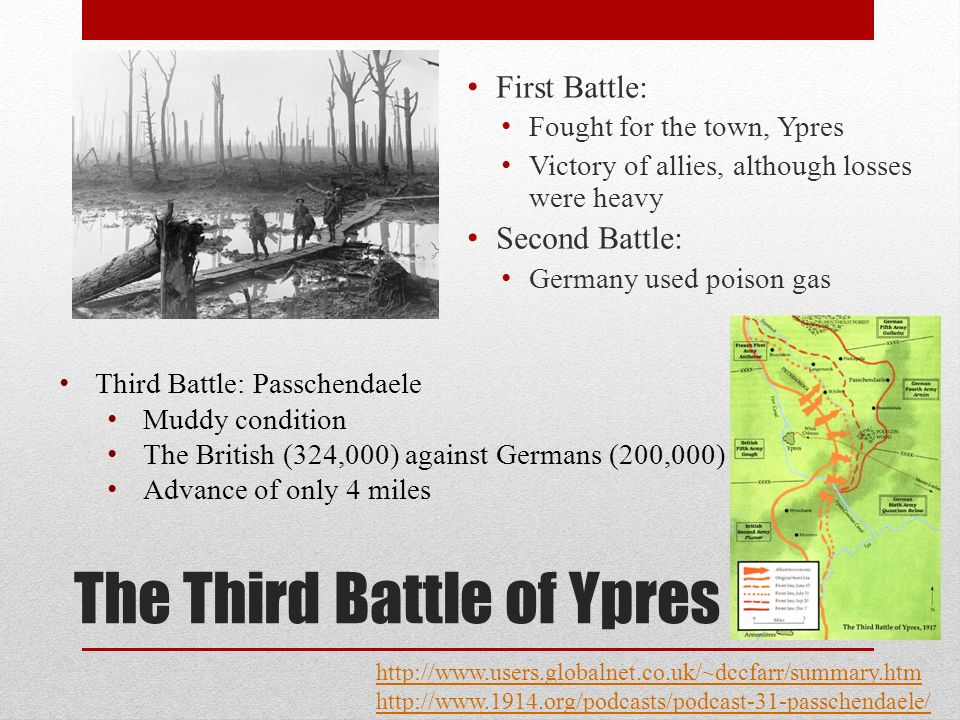 The Third Battle of Ypres First Battle: Fought for the town, Ypres Victory of allies, although losses were heavy Second Battle: Germany used poison gas http://www.users.globalnet.co.uk/~dccfarr/summary.htm http://www.1914.org/podcasts/podcast-31-passchendaele/ Third Battle: Passchendaele Muddy condition The British (324,000) against Germans (200,000) Advance of only 4 miles
