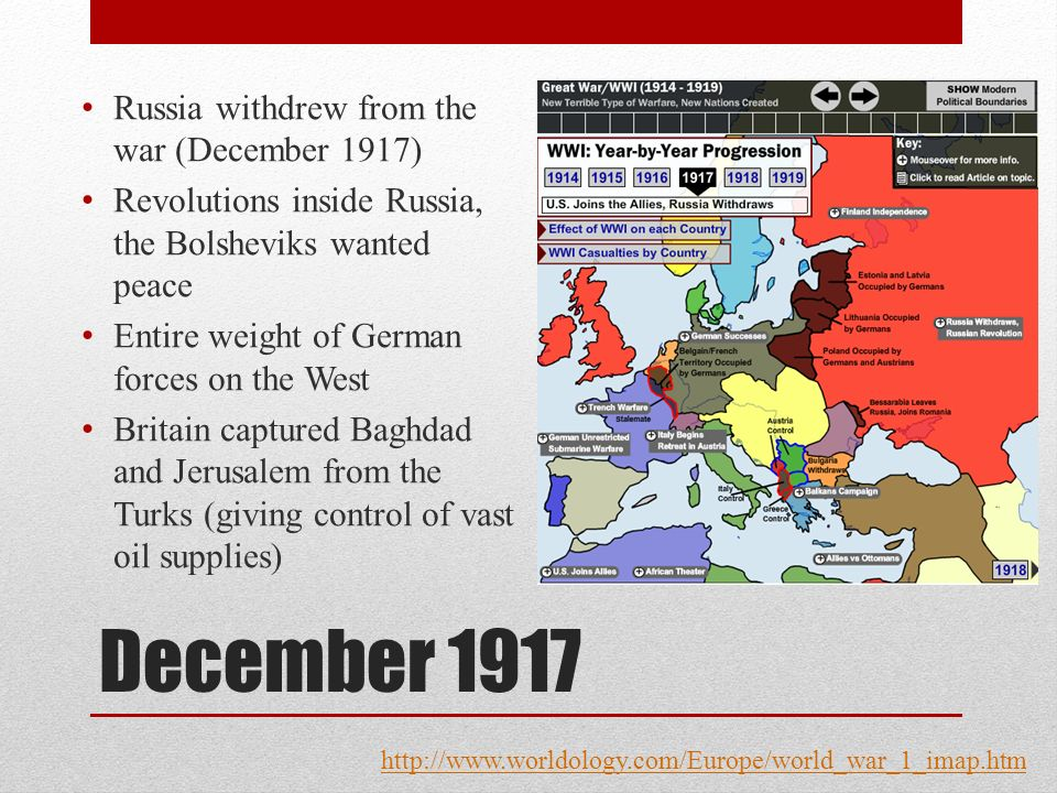 December 1917 Russia withdrew from the war (December 1917) Revolutions inside Russia, the Bolsheviks wanted peace Entire weight of German forces on the West Britain captured Baghdad and Jerusalem from the Turks (giving control of vast oil supplies) http://www.worldology.com/Europe/world_war_1_imap.htm