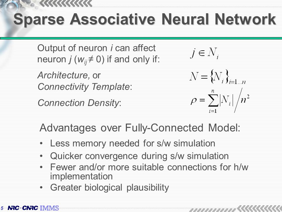5 Sparse Associative Neural Network Advantages over Fully-Connected Model: Less memory needed for s/w simulation Quicker convergence during s/w simulation Fewer and/or more suitable connections for h/w implementation Greater biological plausibility Output of neuron i can affect neuron j (w ij 0) if and only if: Architecture, or Connectivity Template: Connection Density: