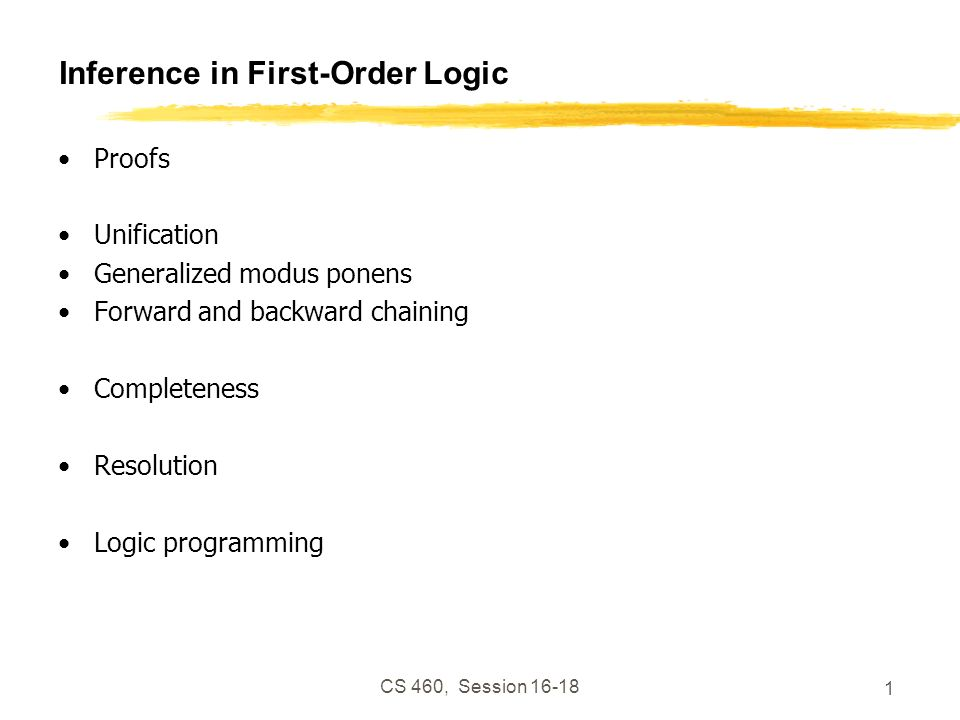 CS 460, Session 16-18 2 Inference in First-Order Logic Proofs – extend propositional logic inference to deal with quantifiers Unification Generalized modus ponens Forward and backward chaining – inference rules and reasoning program Completeness – Gödels theorem: for FOL, any sentence entailed by another set of sentences can be proved from that set Resolution – inference procedure that is complete for any set of sentences Logic programming