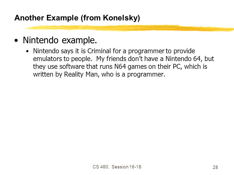 CS 460, Session 16-18 28 Another Example (from Konelsky) Nintendo example. Nintendo says it is Criminal for a programmer to provide emulators to peopl
