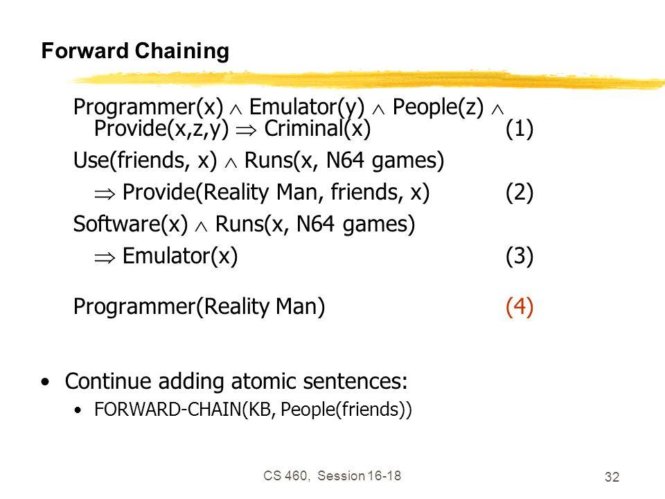CS 460, Session 16-18 32 Forward Chaining Programmer(x) Emulator(y) People(z) Provide(x,z,y) Criminal(x)(1) Use(friends, x) Runs(x, N64 games) Provide