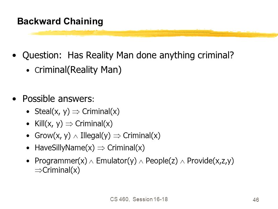 CS 460, Session 16-18 46 Backward Chaining Question: Has Reality Man done anything criminal? C riminal(Reality Man) Possible answers : Steal(x, y) Cri