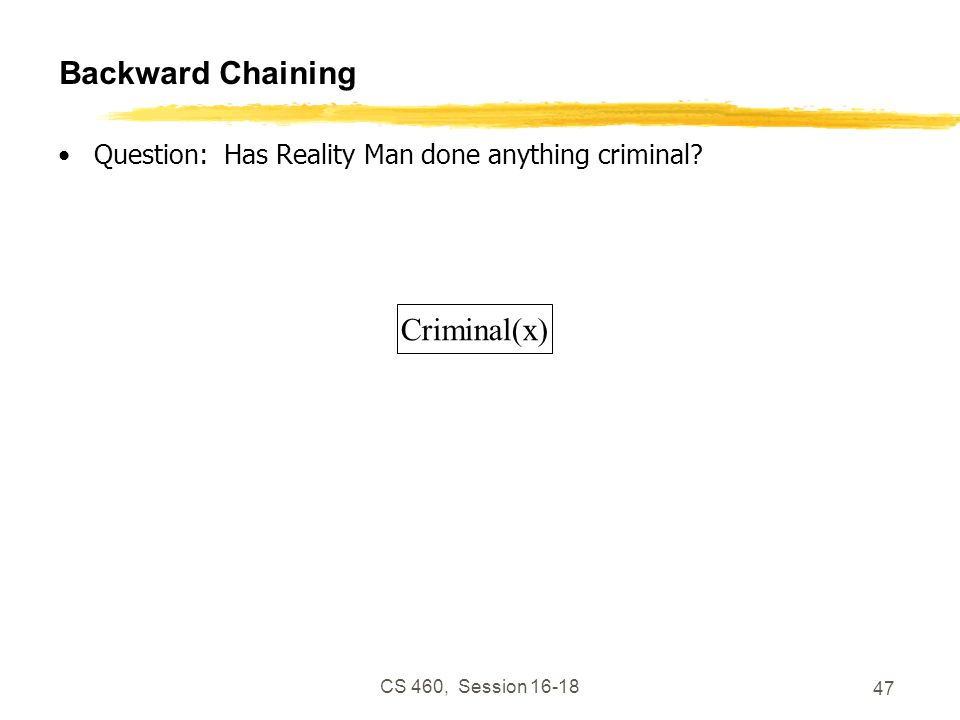 CS 460, Session 16-18 47 Backward Chaining Question: Has Reality Man done anything criminal? Criminal(x)