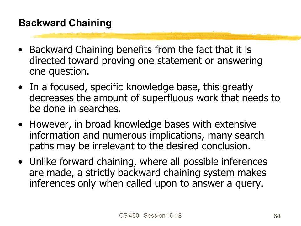 CS 460, Session 16-18 64 Backward Chaining Backward Chaining benefits from the fact that it is directed toward proving one statement or answering one