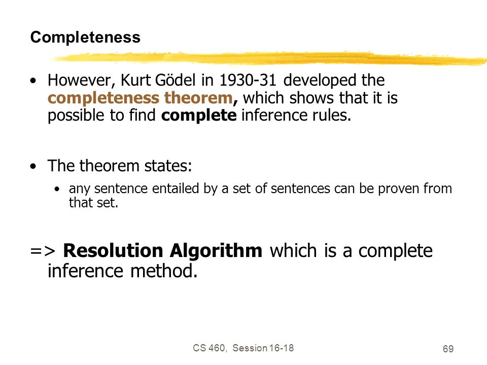 CS 460, Session 16-18 69 Completeness However, Kurt Gödel in 1930-31 developed the completeness theorem, which shows that it is possible to find compl