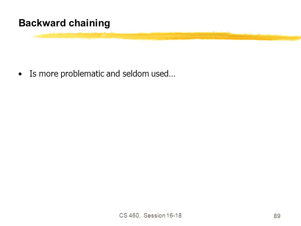 CS 460, Session 16-18 89 Backward chaining Is more problematic and seldom used…