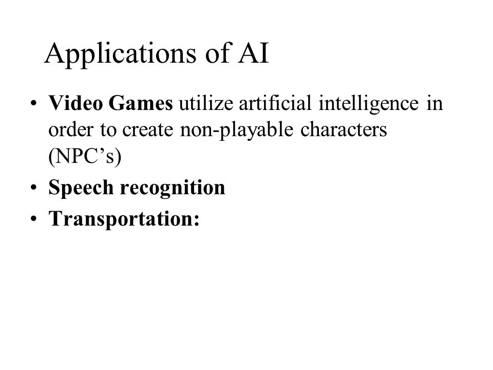 Applications of AI Video Games utilize artificial intelligence in order to create non-playable characters (NPCs) Speech recognition Transportation: