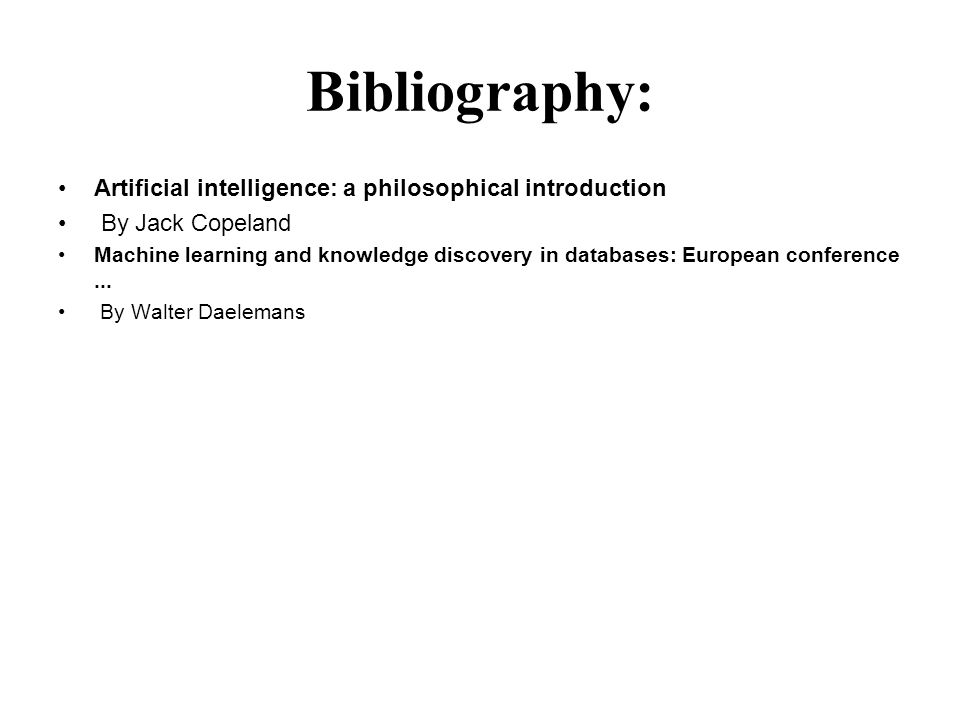 Bibliography: Artificial intelligence: a philosophical introduction By Jack Copeland Machine learning and knowledge discovery in databases: European conference...